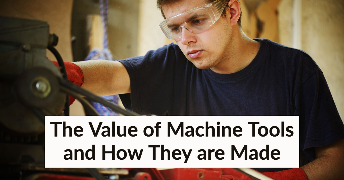 The Value of Machine Tools and How They are Made