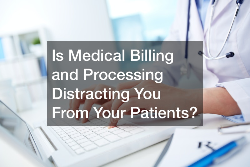 Is Medical Billing and Processing Distracting You From Your Patients?