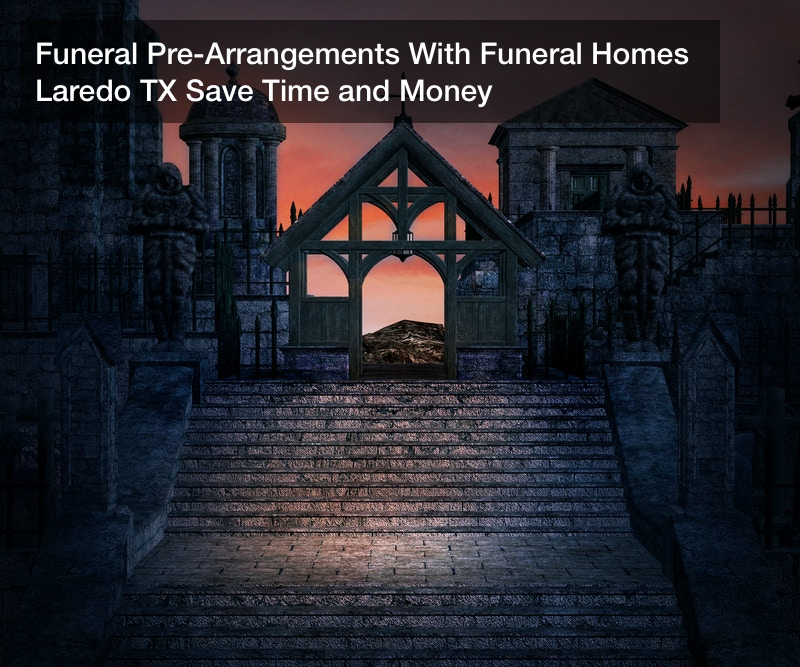 Funeral Pre-Arrangements With Funeral Homes Laredo TX Save Time and Money