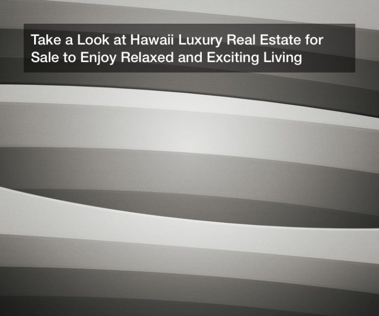 Take a Look at Hawaii Luxury Real Estate for Sale to Enjoy Relaxed and Exciting Living