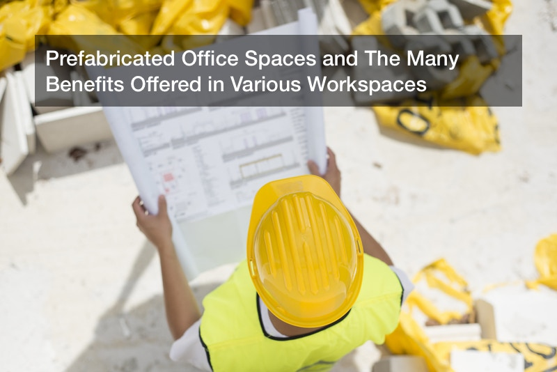 Prefabricated Office Spaces and The Many Benefits Offered in Various Workspaces