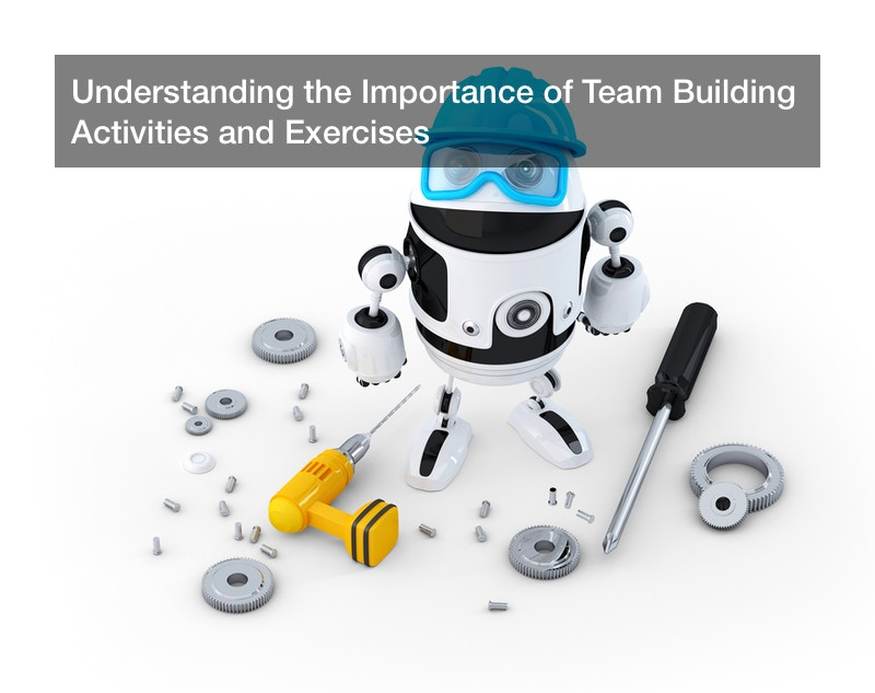 Understanding the Importance of Team Building Activities and Exercises