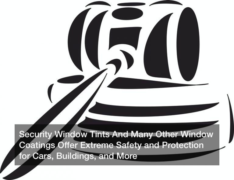 Security Window Tints And Many Other Window Coatings Offer Extreme Safety and Protection for Cars, Buildings, and More
