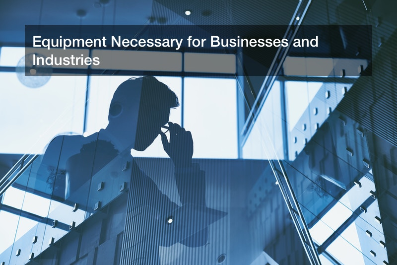 Equipment Necessary for Businesses and Industries