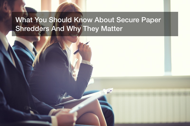 What You Should Know About Secure Paper Shredders And Why They Matter