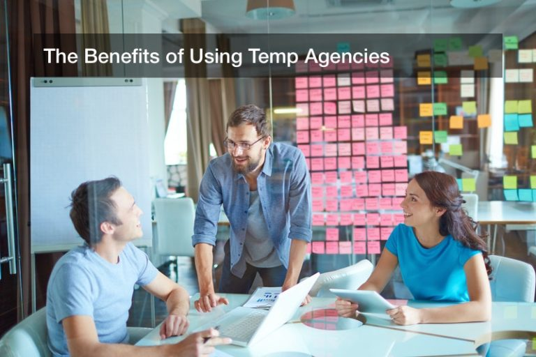 The Benefits of Using Temp Agencies