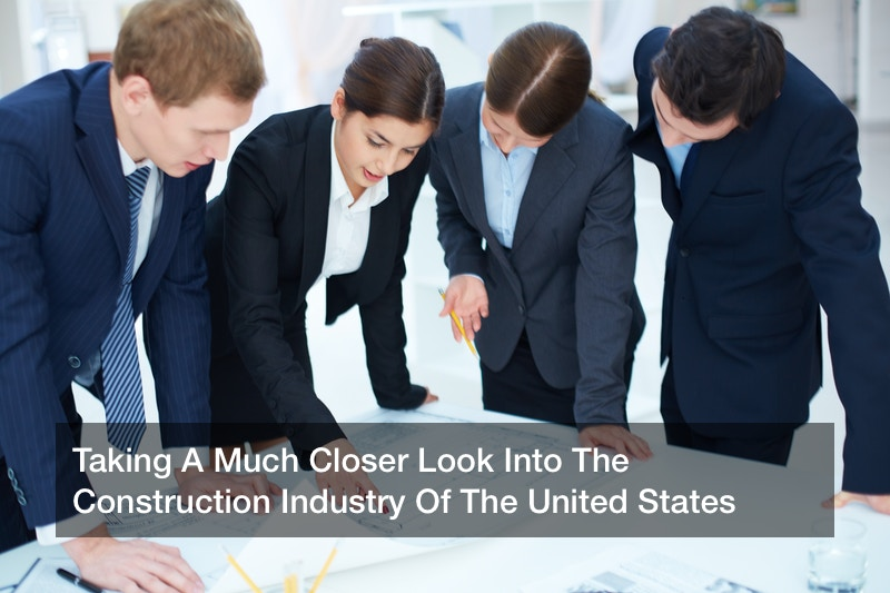 Taking A Much Closer Look Into The Construction Industry Of The United States