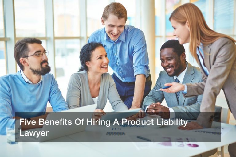 Five Benefits Of Hiring A Product Liability Lawyer