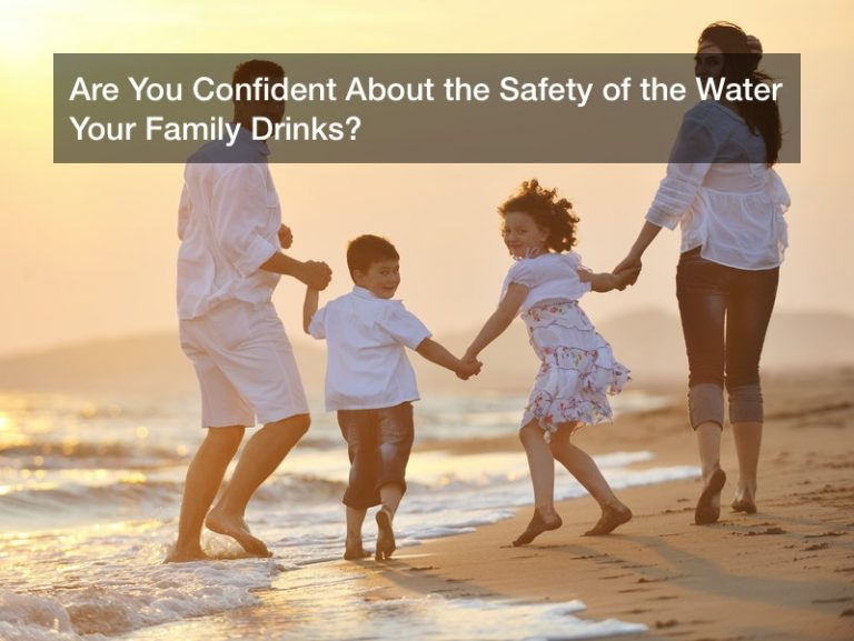 Are You Confident About the Safety of the Water Your Family Drinks?