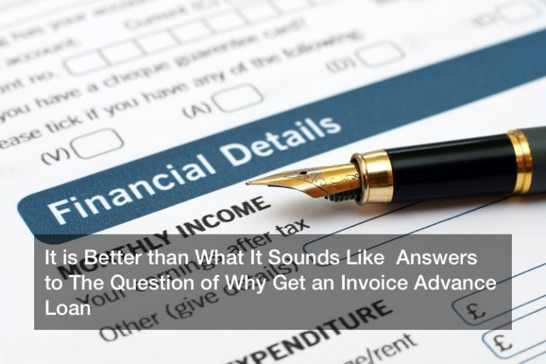 It is Better than What It Sounds Like  Answers to The Question of Why Get an Invoice Advance Loan