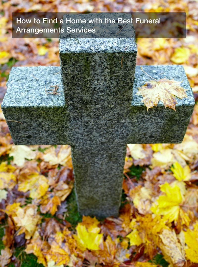 How to Find a Home with the Best Funeral Arrangements Services