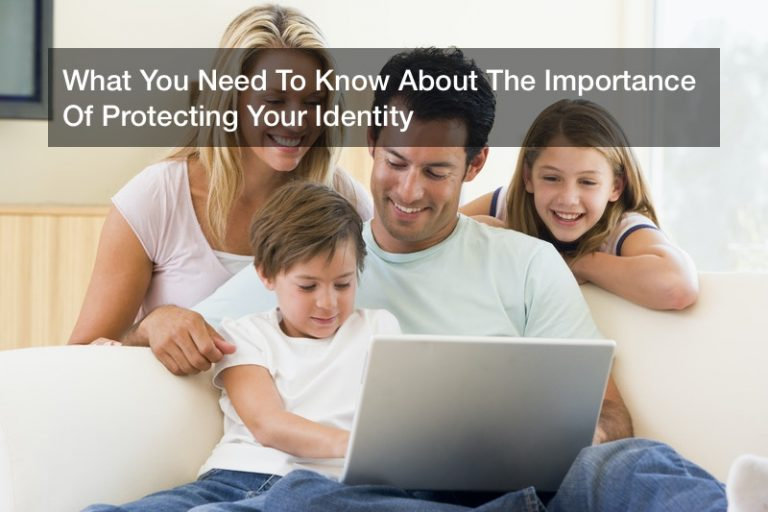 What You Need To Know About The Importance Of Protecting Your Identity