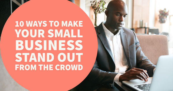 10 Ways to Make Your Small Business Stand Out From the Crowd
